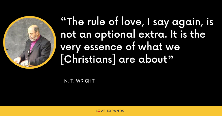 The rule of love, I say again, is not an optional extra. It is the very essence of what we [Christians] are about - N. T. Wright