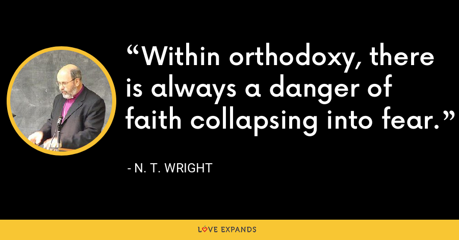 Within orthodoxy, there is always a danger of faith collapsing into fear. - N. T. Wright