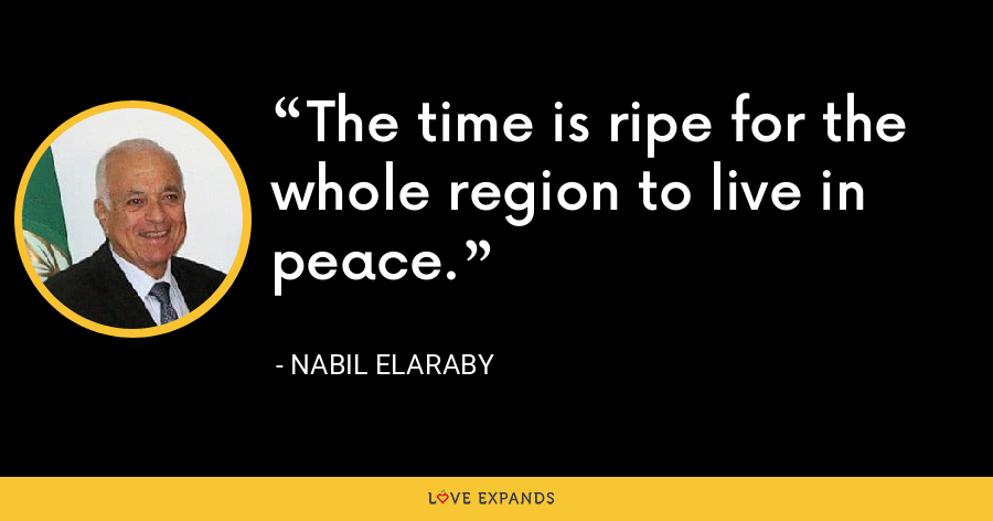 The time is ripe for the whole region to live in peace. - Nabil Elaraby