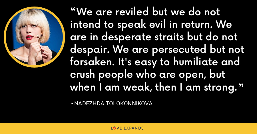 We are reviled but we do not intend to speak evil in return. We are in desperate straits but do not despair. We are persecuted but not forsaken. It's easy to humiliate and crush people who are open, but when I am weak, then I am strong. - Nadezhda Tolokonnikova