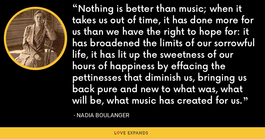 Nothing is better than music; when it takes us out of time, it has done more for us than we have the right to hope for: it has broadened the limits of our sorrowful life, it has lit up the sweetness of our hours of happiness by effacing the pettinesses that diminish us, bringing us back pure and new to what was, what will be, what music has created for us. - Nadia Boulanger