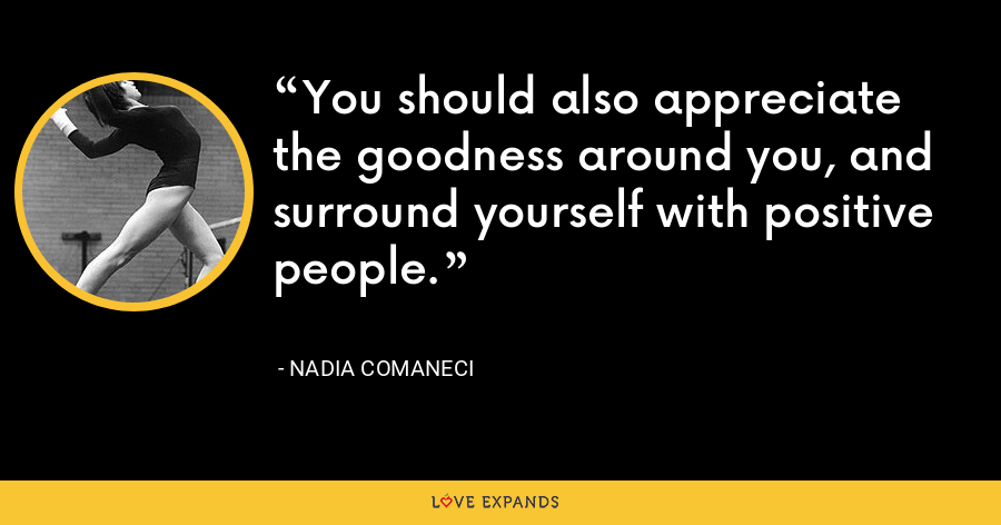 You should also appreciate the goodness around you, and surround yourself with positive people. - Nadia Comaneci
