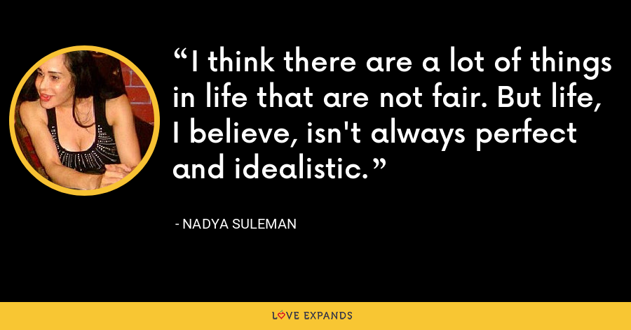 I think there are a lot of things in life that are not fair. But life, I believe, isn't always perfect and idealistic. - Nadya Suleman