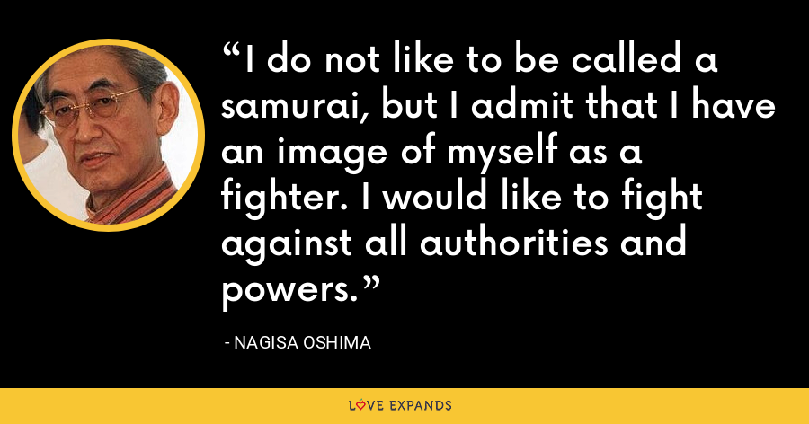 I do not like to be called a samurai, but I admit that I have an image of myself as a fighter. I would like to fight against all authorities and powers. - Nagisa Oshima