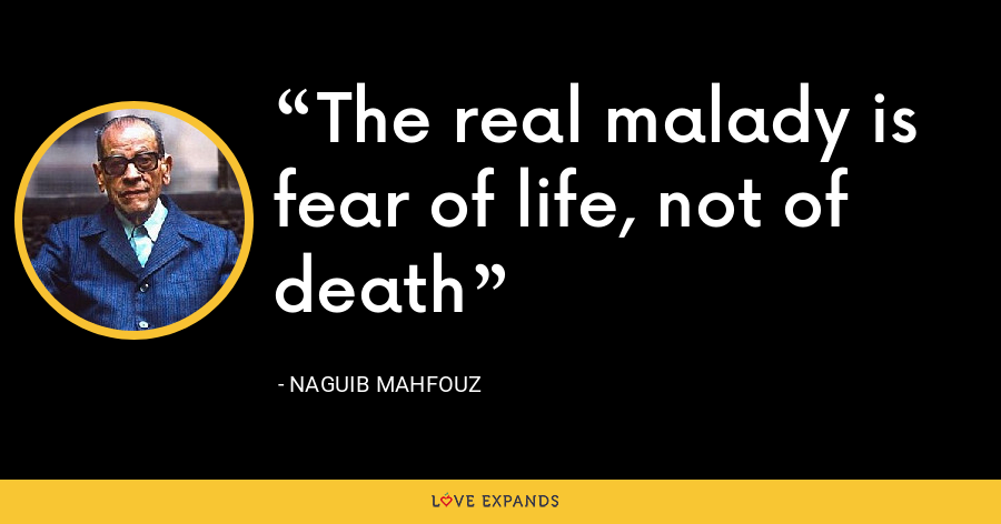The real malady is fear of life, not of death - Naguib Mahfouz