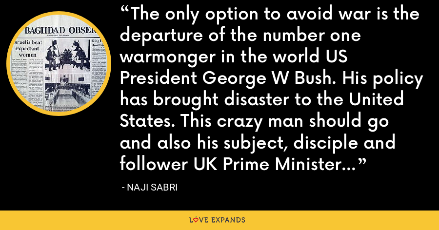 The only option to avoid war is the departure of the number one warmonger in the world US President George W Bush. His policy has brought disaster to the United States. This crazy man should go and also his subject, disciple and follower UK Prime Minister Tony Blair. - Naji Sabri