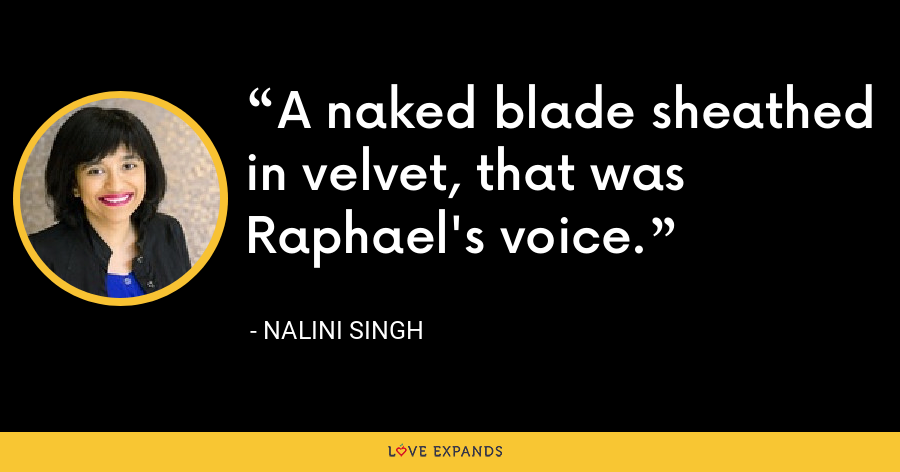 A naked blade sheathed in velvet, that was Raphael's voice. - Nalini Singh