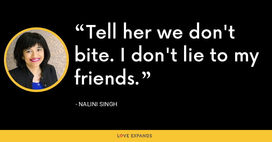 Tell her we don't bite. I don't lie to my friends. - Nalini Singh