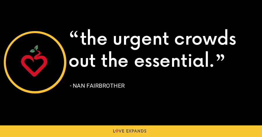 the urgent crowds out the essential. - Nan Fairbrother