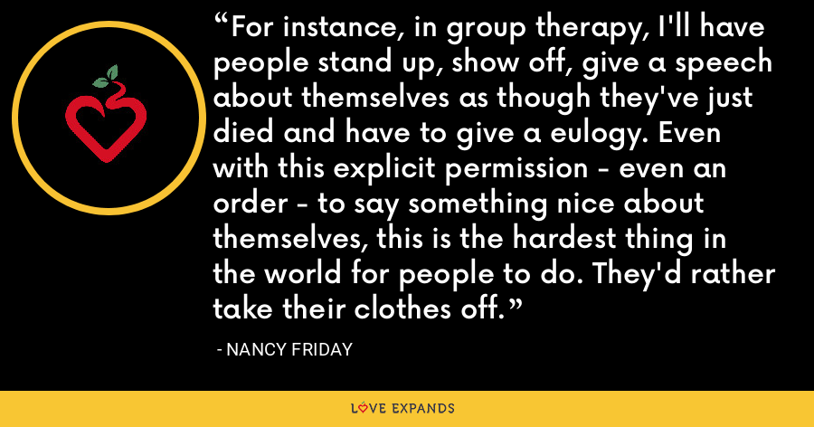 For instance, in group therapy, I'll have people stand up, show off, give a speech about themselves as though they've just died and have to give a eulogy. Even with this explicit permission - even an order - to say something nice about themselves, this is the hardest thing in the world for people to do. They'd rather take their clothes off. - Nancy Friday