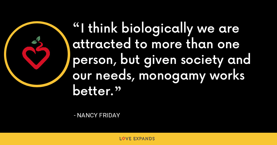 I think biologically we are attracted to more than one person, but given society and our needs, monogamy works better. - Nancy Friday