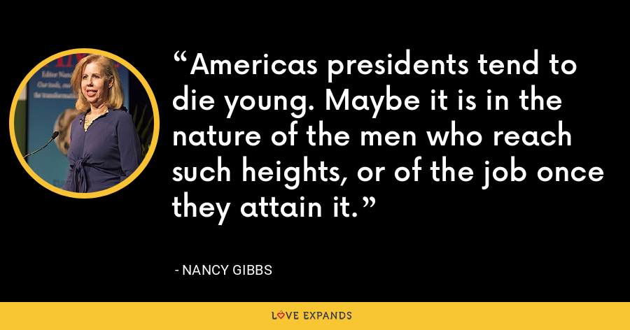 Americas presidents tend to die young. Maybe it is in the nature of the men who reach such heights, or of the job once they attain it. - Nancy Gibbs