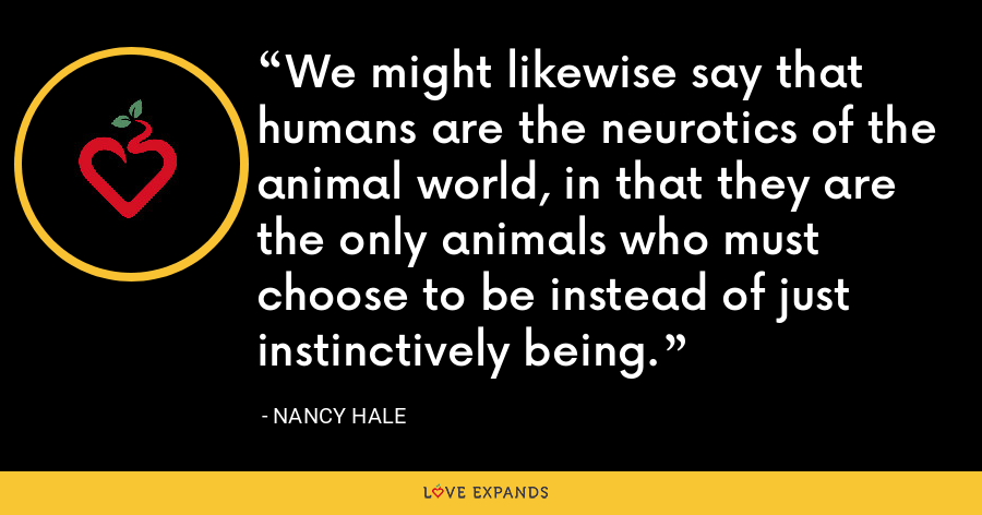 We might likewise say that humans are the neurotics of the animal world, in that they are the only animals who must choose to be instead of just instinctively being. - Nancy Hale