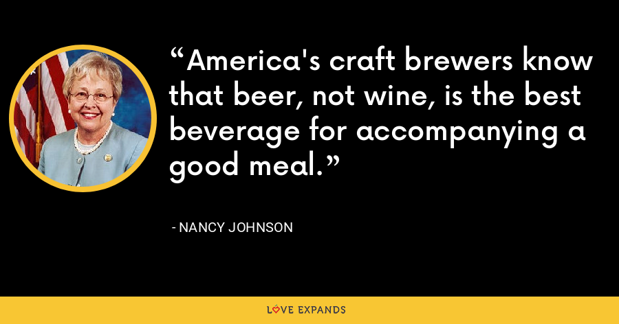 America's craft brewers know that beer, not wine, is the best beverage for accompanying a good meal. - Nancy Johnson