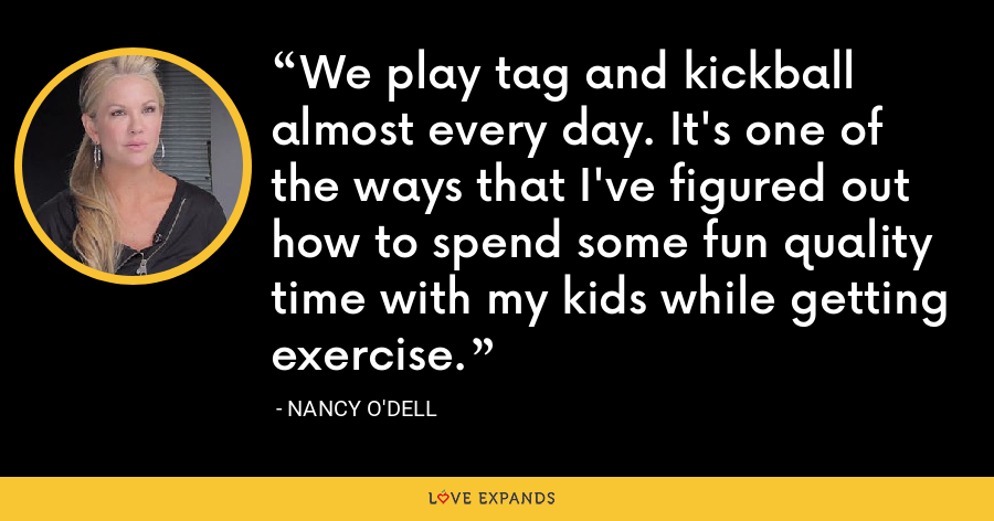 We play tag and kickball almost every day. It's one of the ways that I've figured out how to spend some fun quality time with my kids while getting exercise. - Nancy O'Dell