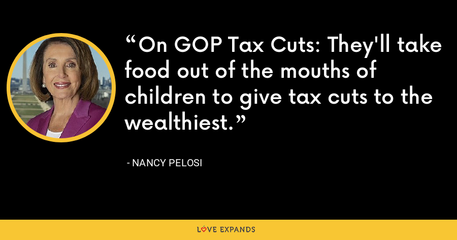 On GOP Tax Cuts: They'll take food out of the mouths of children to give tax cuts to the wealthiest. - Nancy Pelosi
