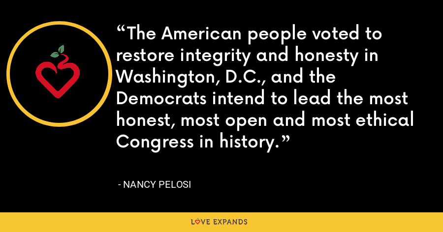 The American people voted to restore integrity and honesty in Washington, D.C., and the Democrats intend to lead the most honest, most open and most ethical Congress in history. - Nancy Pelosi
