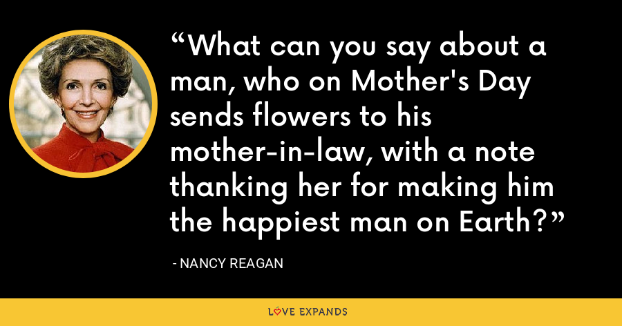 What can you say about a man, who on Mother's Day sends flowers to his mother-in-law, with a note thanking her for making him the happiest man on Earth? - Nancy Reagan