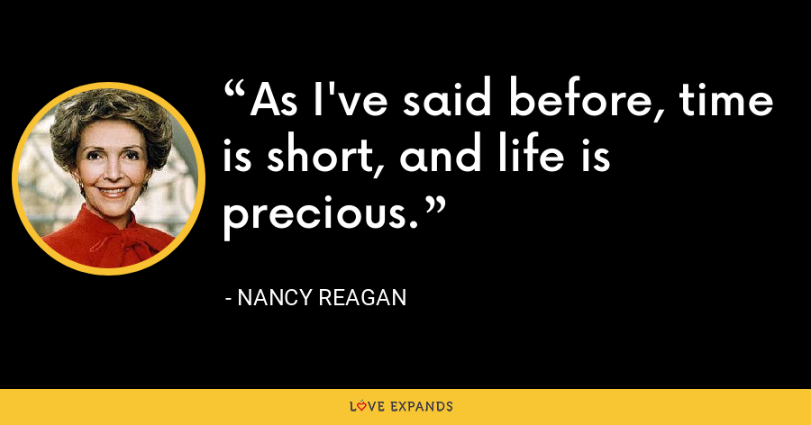 As I've said before, time is short, and life is precious. - Nancy Reagan