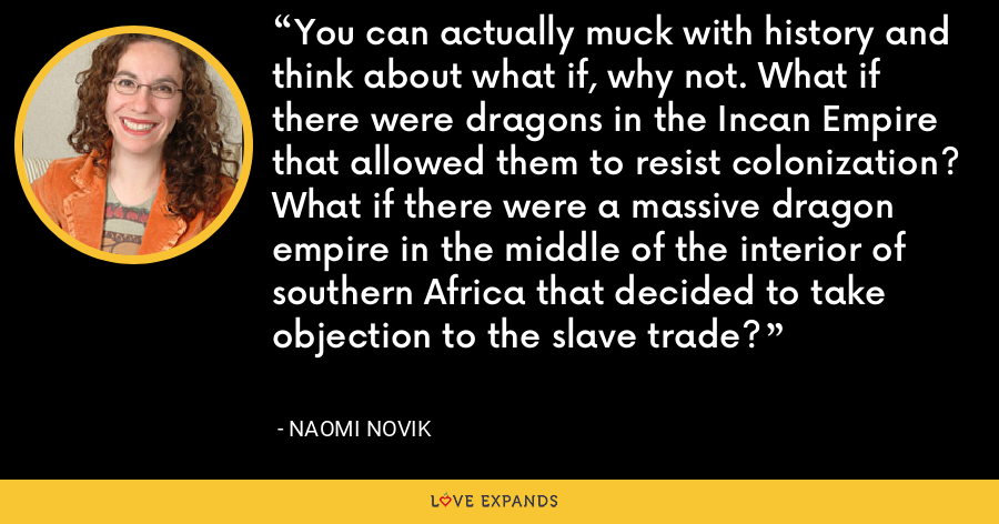 You can actually muck with history and think about what if, why not. What if there were dragons in the Incan Empire that allowed them to resist colonization? What if there were a massive dragon empire in the middle of the interior of southern Africa that decided to take objection to the slave trade? - Naomi Novik