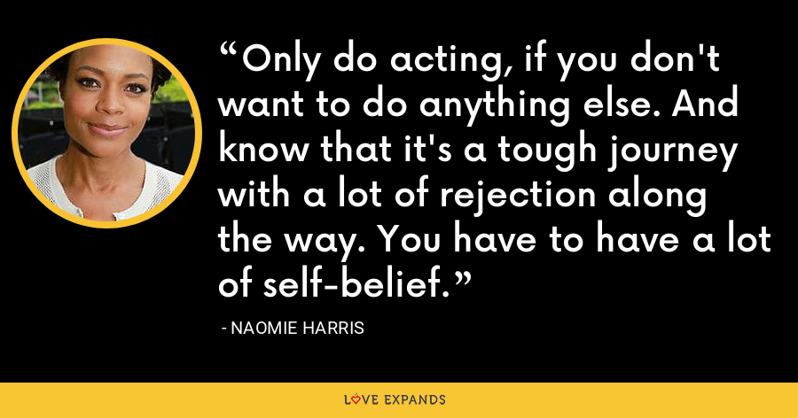 Only do acting, if you don't want to do anything else. And know that it's a tough journey with a lot of rejection along the way. You have to have a lot of self-belief. - Naomie Harris