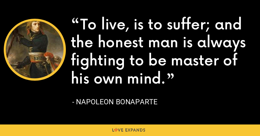 To live, is to suffer; and the honest man is always fighting to be master of his own mind. - Napoleon Bonaparte