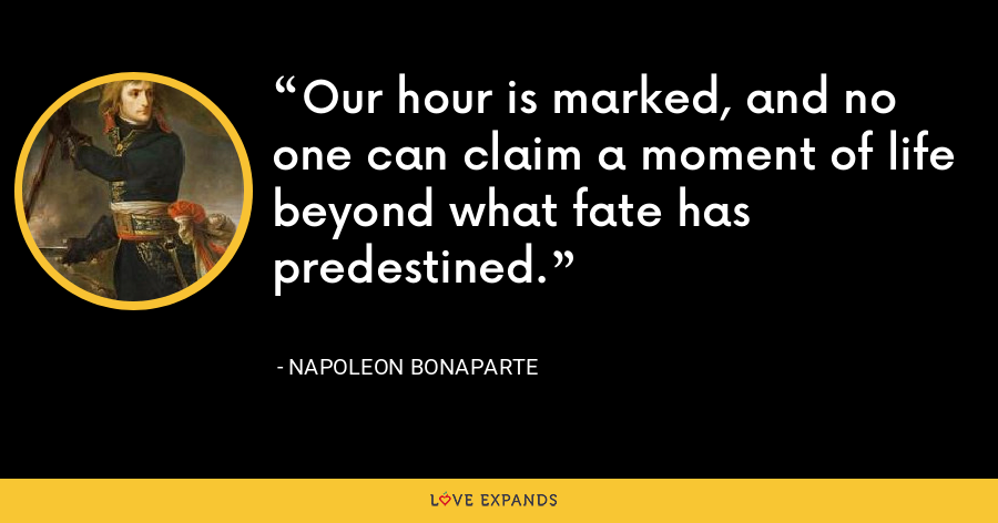 Our hour is marked, and no one can claim a moment of life beyond what fate has predestined. - Napoleon Bonaparte
