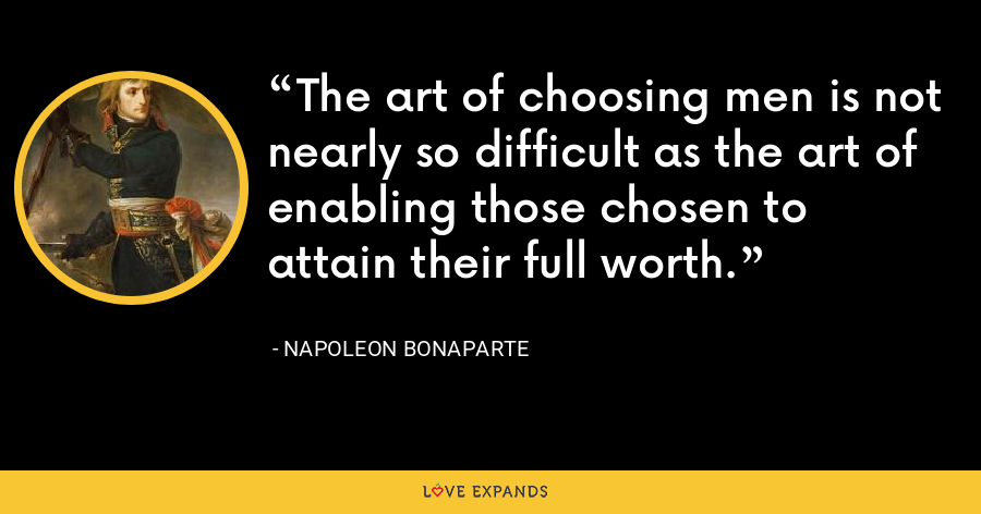 The art of choosing men is not nearly so difficult as the art of enabling those chosen to attain their full worth. - Napoleon Bonaparte