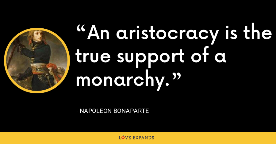 An aristocracy is the true support of a monarchy. - Napoleon Bonaparte