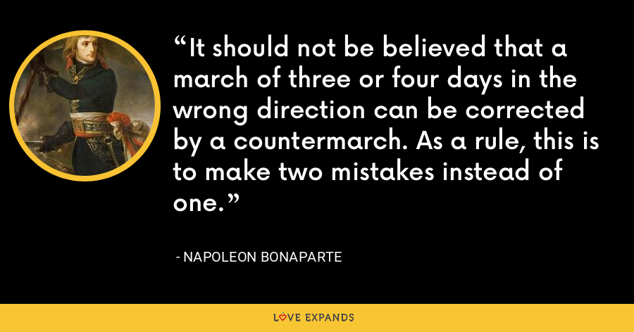 It should not be believed that a march of three or four days in the wrong direction can be corrected by a countermarch. As a rule, this is to make two mistakes instead of one. - Napoleon Bonaparte