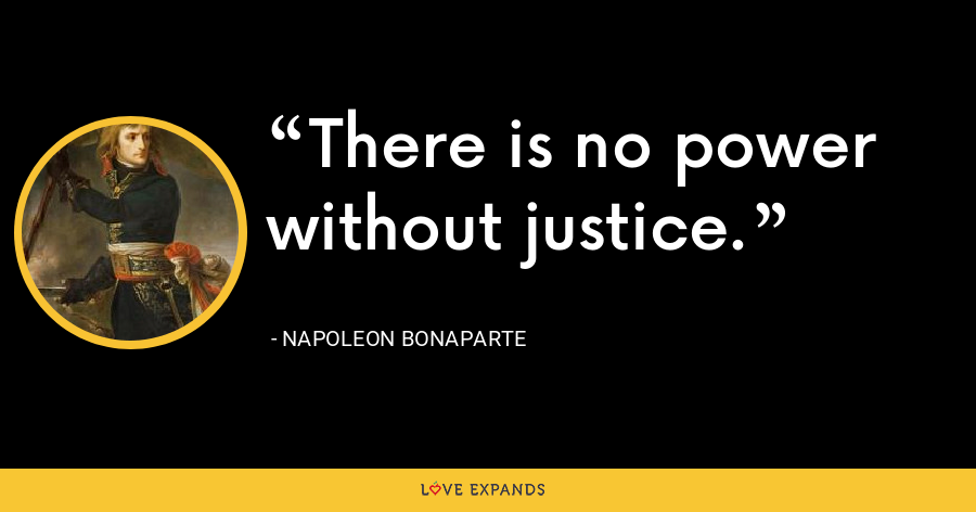 There is no power without justice. - Napoleon Bonaparte