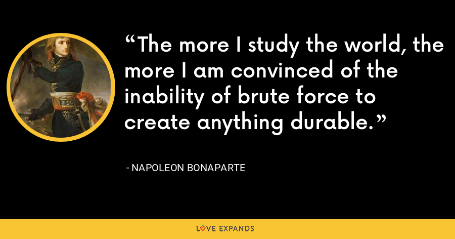The more I study the world, the more I am convinced of the inability of brute force to create anything durable. - Napoleon Bonaparte