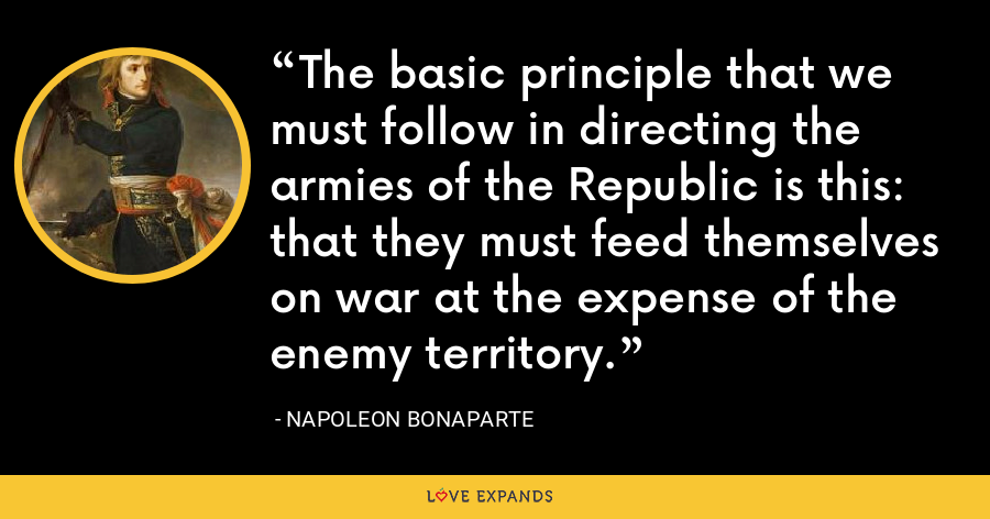 The basic principle that we must follow in directing the armies of the Republic is this: that they must feed themselves on war at the expense of the enemy territory. - Napoleon Bonaparte