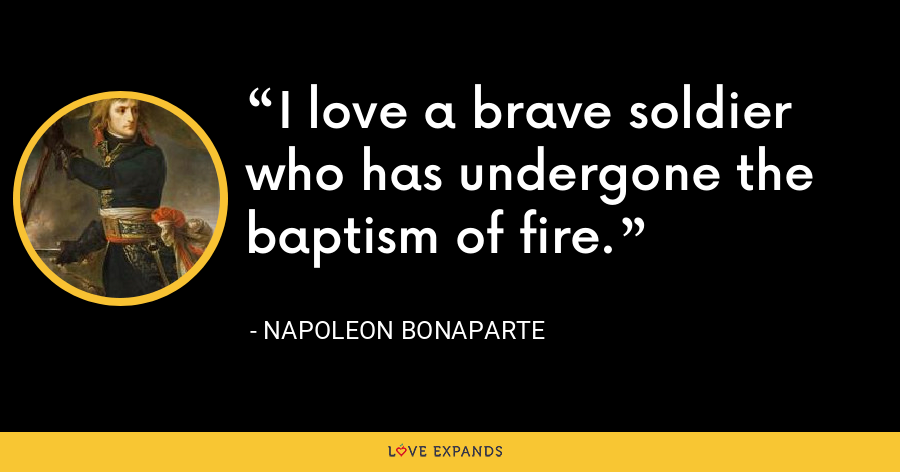 I love a brave soldier who has undergone the baptism of fire. - Napoleon Bonaparte