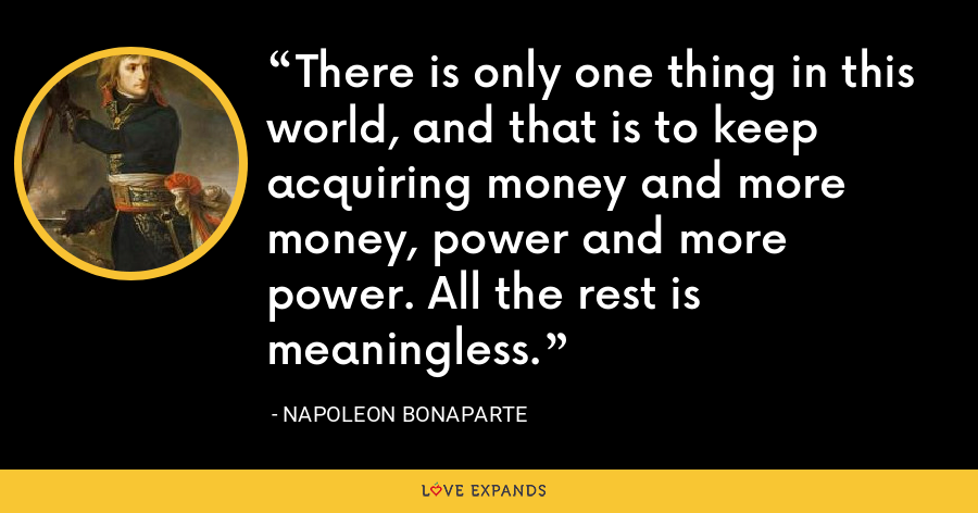 There is only one thing in this world, and that is to keep acquiring money and more money, power and more power. All the rest is meaningless. - Napoleon Bonaparte
