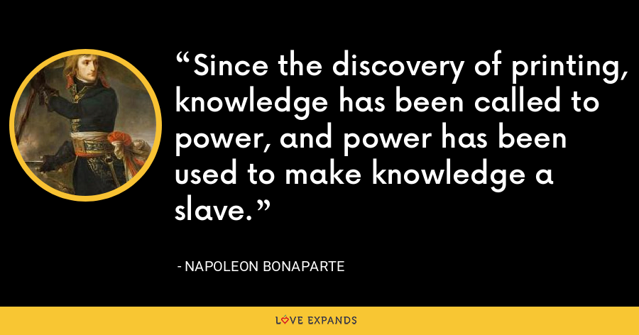 Since the discovery of printing, knowledge has been called to power, and power has been used to make knowledge a slave. - Napoleon Bonaparte
