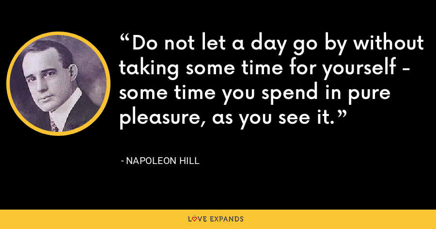 Do not let a day go by without taking some time for yourself - some time you spend in pure pleasure, as you see it. - Napoleon Hill