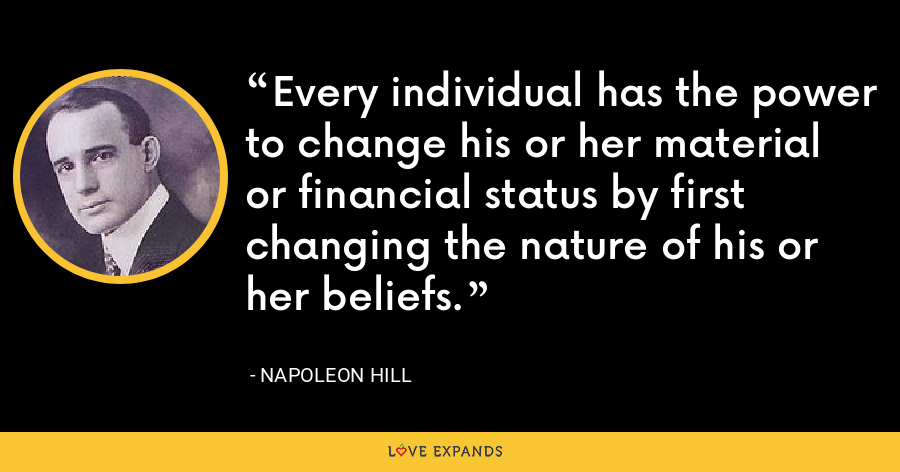 Every individual has the power to change his or her material or financial status by first changing the nature of his or her beliefs. - Napoleon Hill