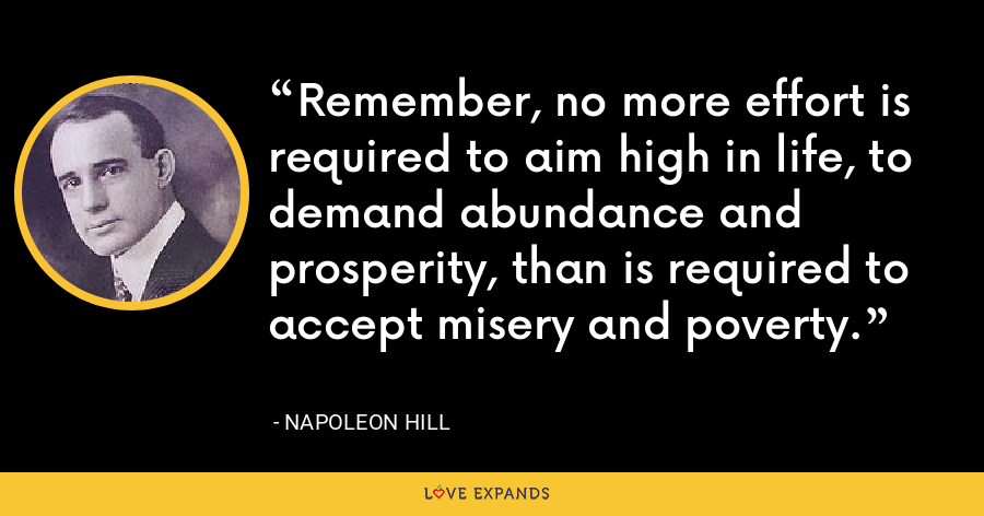 Remember, no more effort is required to aim high in life, to demand abundance and prosperity, than is required to accept misery and poverty. - Napoleon Hill