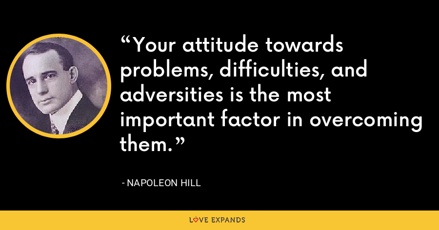 Your attitude towards problems, difficulties, and adversities is the most important factor in overcoming them. - Napoleon Hill