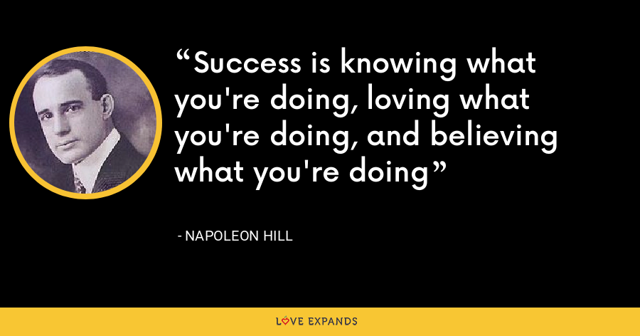 Success is knowing what you're doing, loving what you're doing, and believing what you're doing - Napoleon Hill