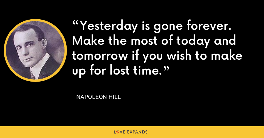 Yesterday is gone forever. Make the most of today and tomorrow if you wish to make up for lost time. - Napoleon Hill