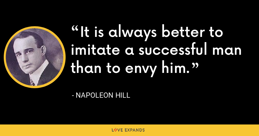 It is always better to imitate a successful man than to envy him. - Napoleon Hill
