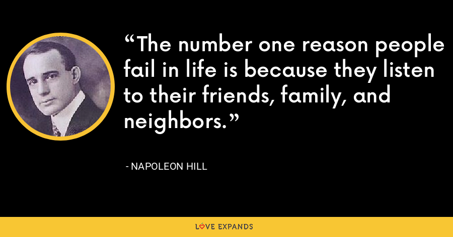 The number one reason people fail in life is because they listen to their friends, family, and neighbors. - Napoleon Hill
