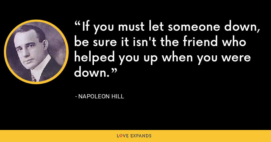 If you must let someone down, be sure it isn't the friend who helped you up when you were down. - Napoleon Hill