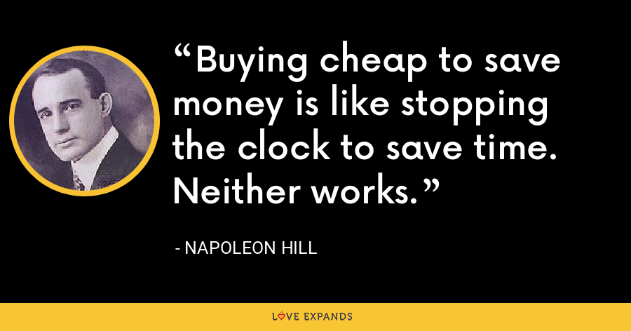 Buying cheap to save money is like stopping the clock to save time. Neither works. - Napoleon Hill