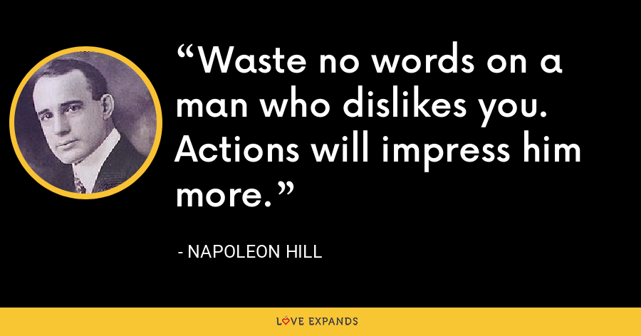 Waste no words on a man who dislikes you. Actions will impress him more. - Napoleon Hill