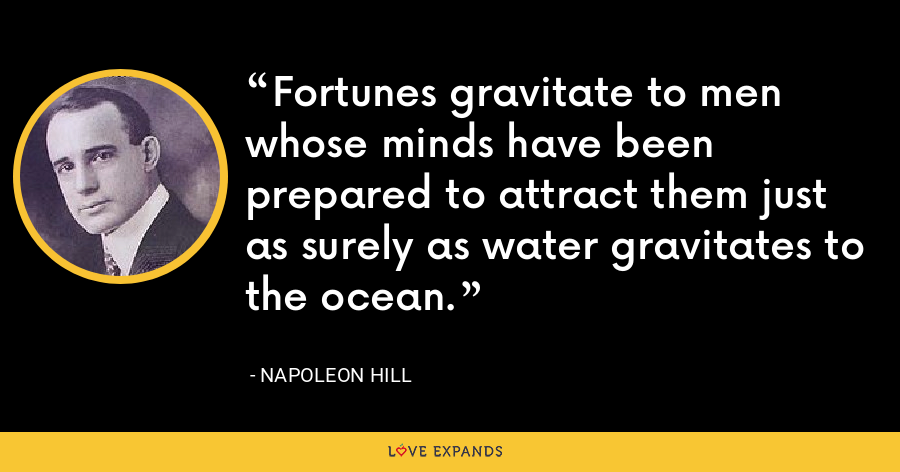 Fortunes gravitate to men whose minds have been prepared to attract them just as surely as water gravitates to the ocean. - Napoleon Hill