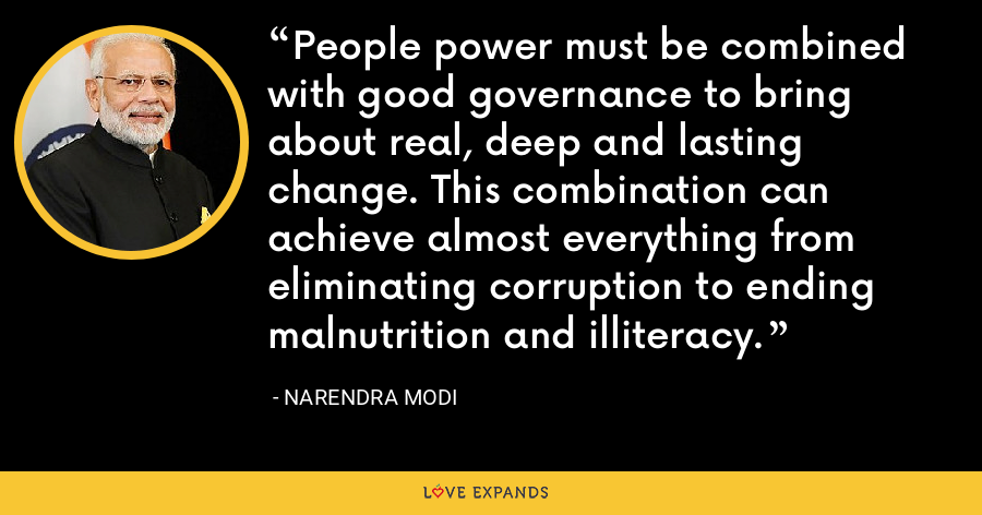 People power must be combined with good governance to bring about real, deep and lasting change. This combination can achieve almost everything from eliminating corruption to ending malnutrition and illiteracy. - Narendra Modi