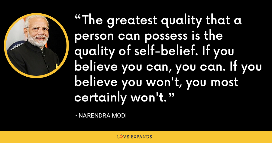 The greatest quality that a person can possess is the quality of self-belief. If you believe you can, you can. If you believe you won't, you most certainly won't. - Narendra Modi